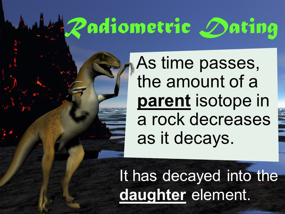 Radiometric Dating As time passes, the amount of a parent isotope in a rock decreases as it decays.