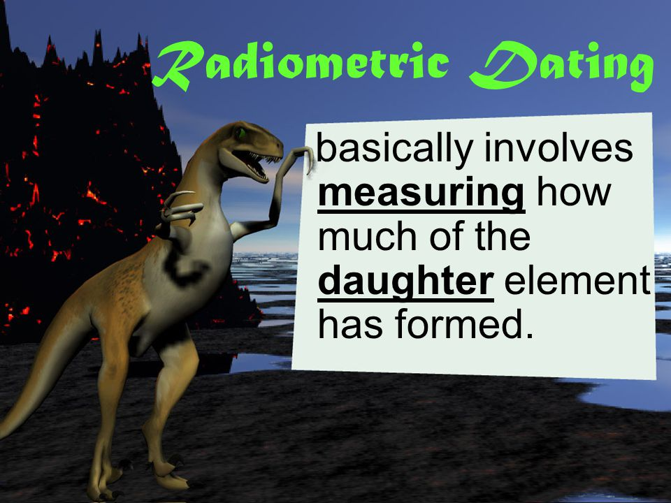 Radiometric Dating basically involves measuring how much of the daughter element has formed.