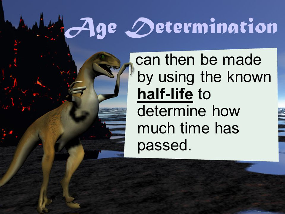 Age Determination can then be made by using the known half-life to determine how much time has passed.