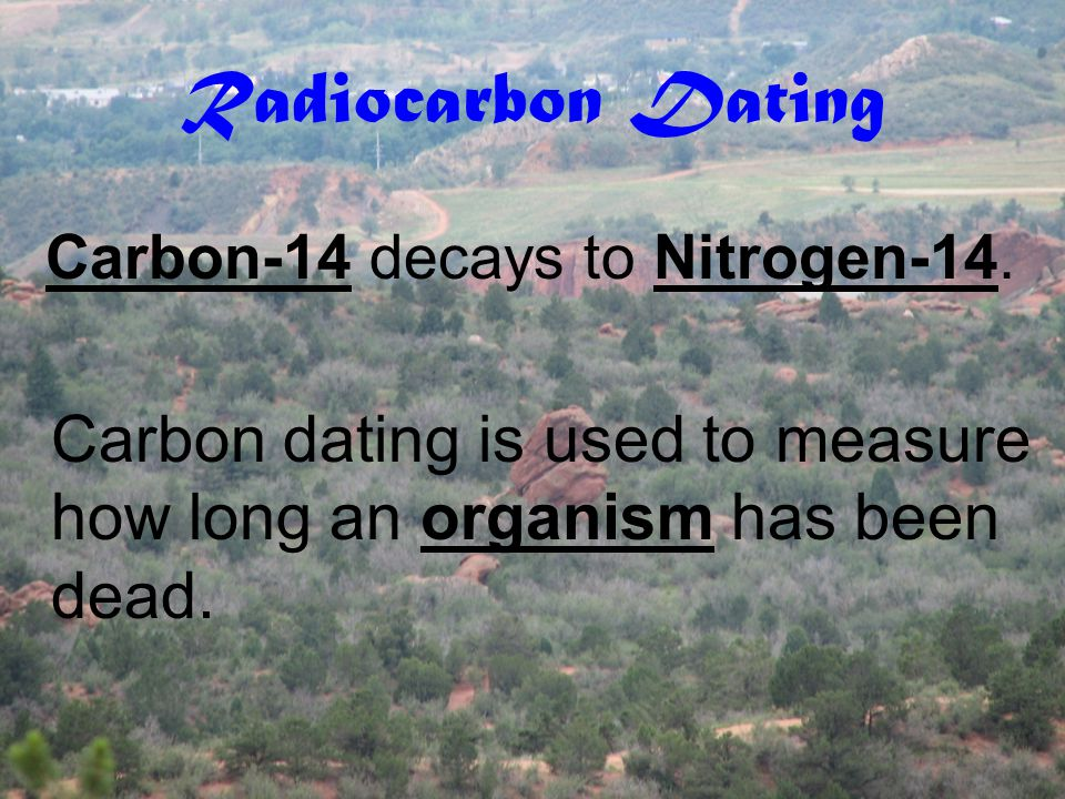 Radiocarbon Dating Carbon-14 decays to Nitrogen-14.