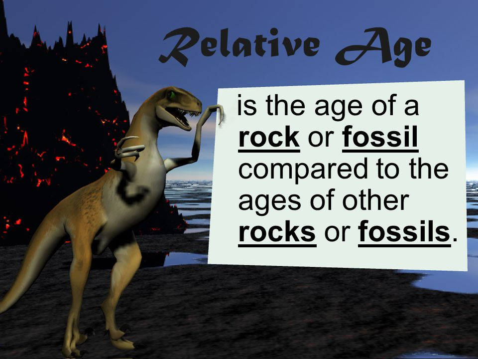 Relative Age is the age of a rock or fossil compared to the ages of other rocks or fossils.
