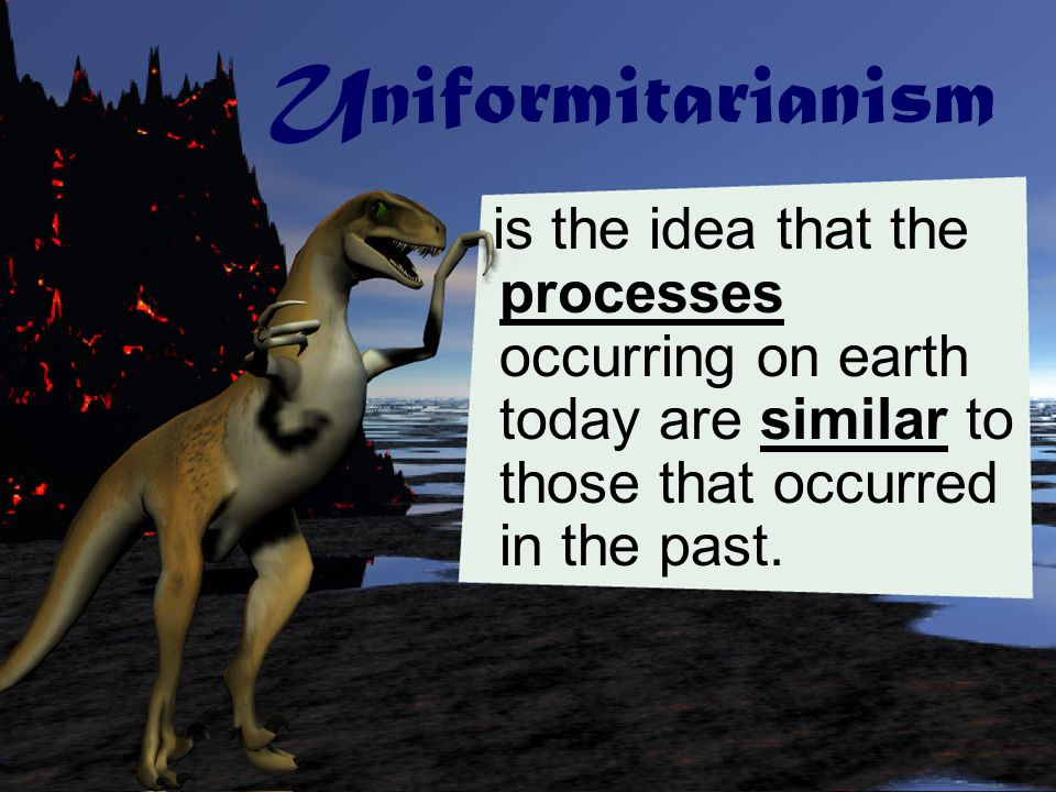 Uniformitarianism is the idea that the processes occurring on earth today are similar to those that occurred in the past.