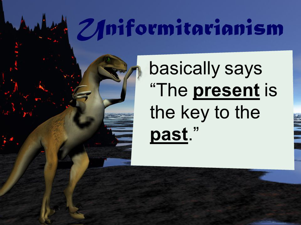 Uniformitarianism basically says The present is the key to the past.