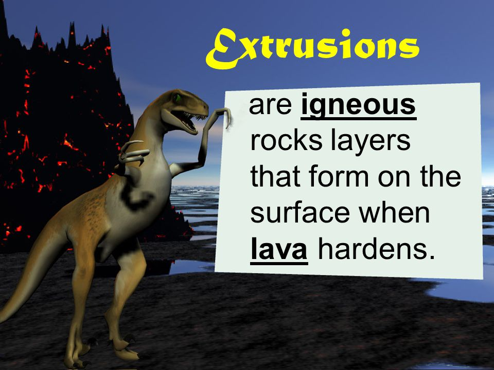 Extrusions are igneous rocks layers that form on the surface when lava hardens.