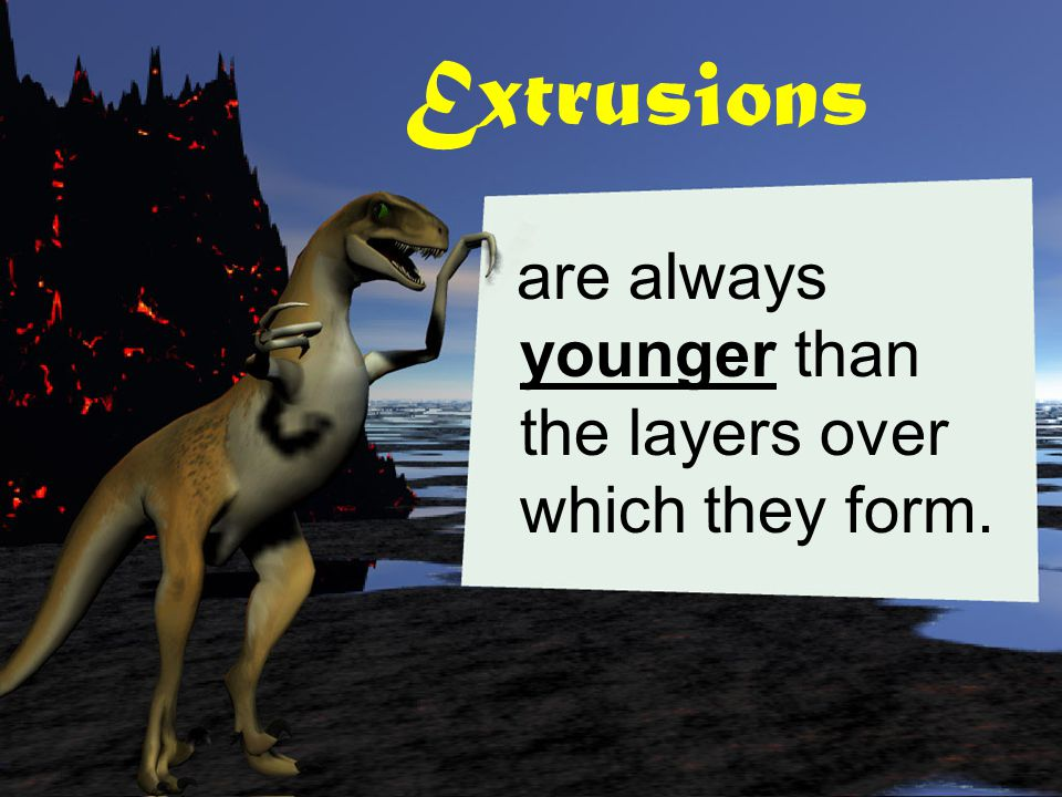 Extrusions are always younger than the layers over which they form.