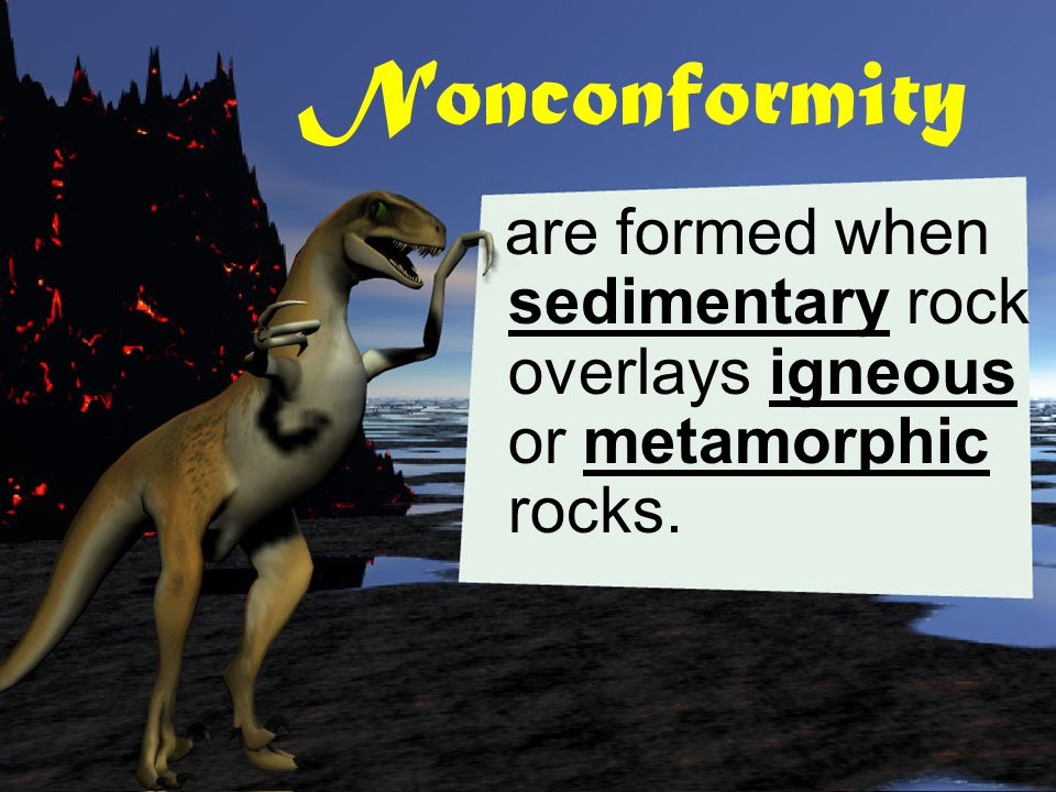 Nonconformity are formed when sedimentary rock overlays igneous or metamorphic rocks.