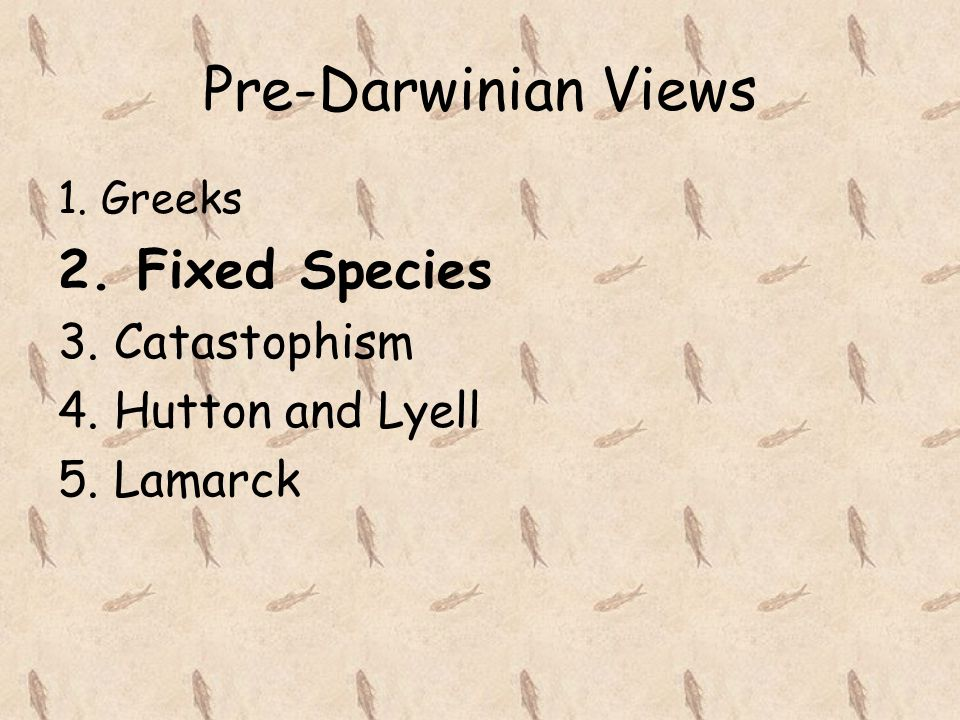 Pre-Darwinian Views 2. Fixed Species 3. Catastophism