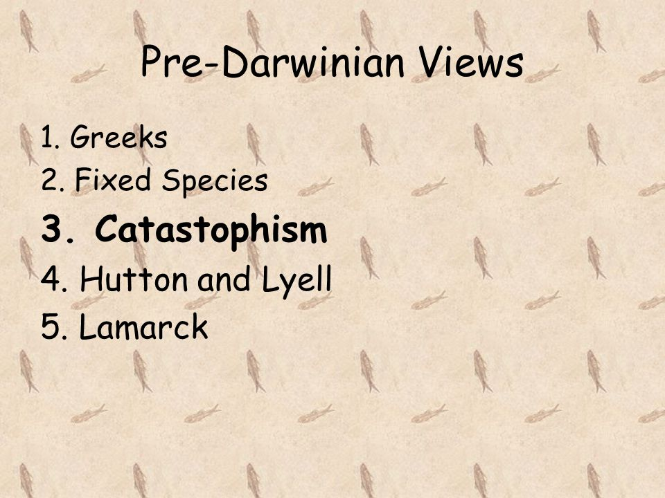 Pre-Darwinian Views 3. Catastophism 4. Hutton and Lyell 5. Lamarck