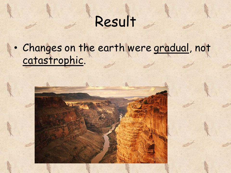 Result Changes on the earth were gradual, not catastrophic.