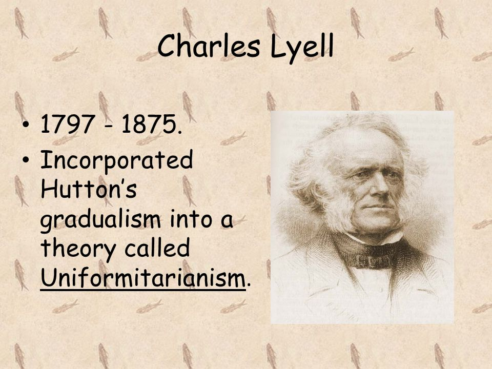 Charles Lyell 1797 - 1875. Incorporated Hutton's gradualism into a theory called Uniformitarianism.
