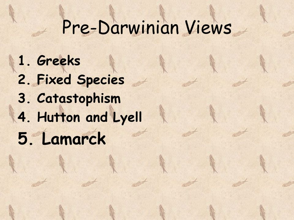 Pre-Darwinian Views 5. Lamarck 1. Greeks 2. Fixed Species