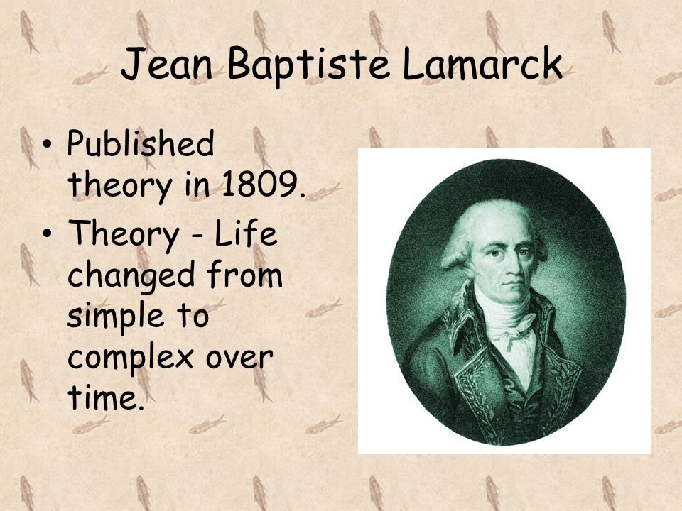 Jean Baptiste Lamarck Published theory in 1809.