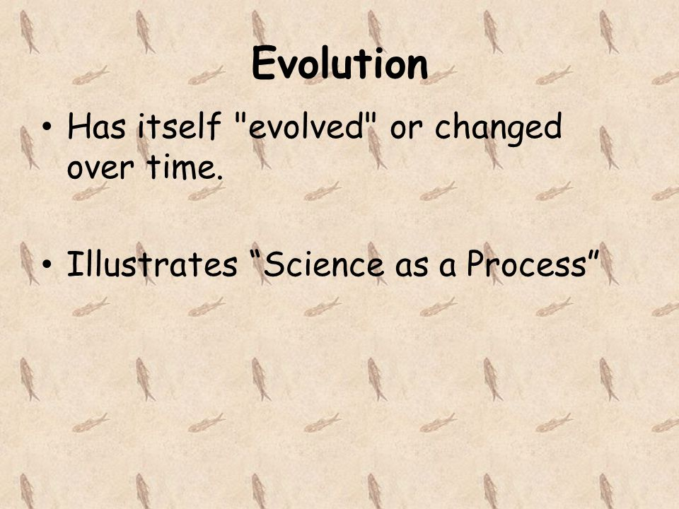 Evolution Has itself evolved or changed over time.