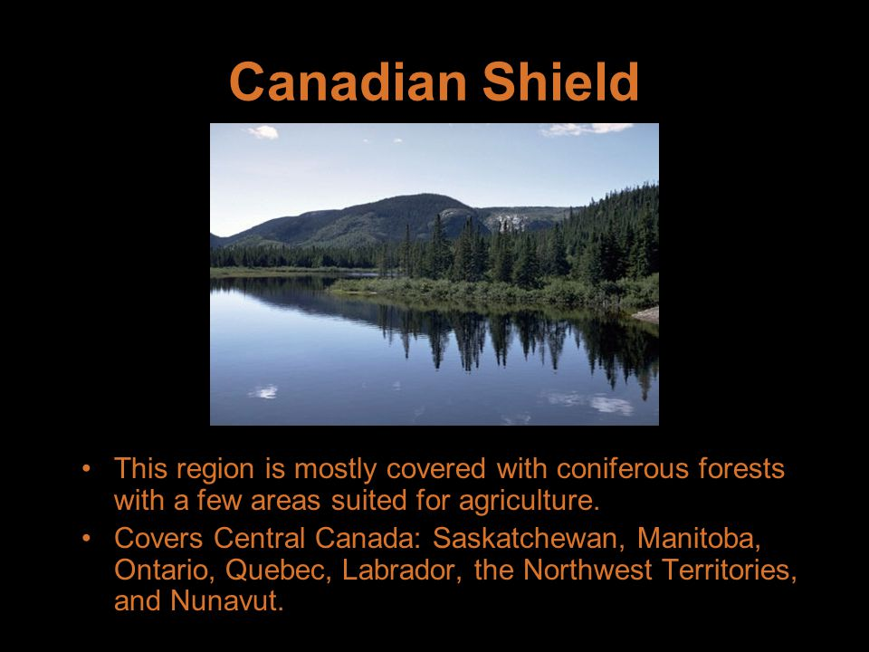 Canadian Shield This region is mostly covered with coniferous forests with a few areas suited for agriculture.
