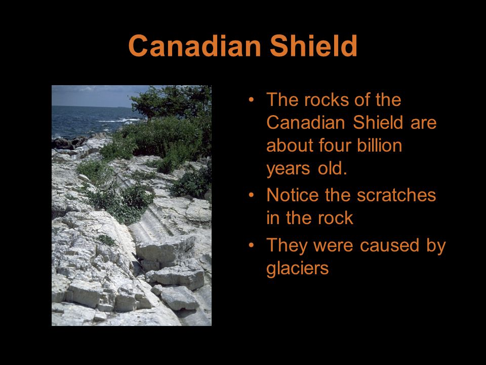 Canadian Shield The rocks of the Canadian Shield are about four billion years old. Notice the scratches in the rock.