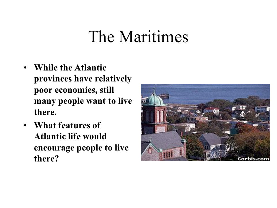 The Maritimes While the Atlantic provinces have relatively poor economies, still many people want to live there.