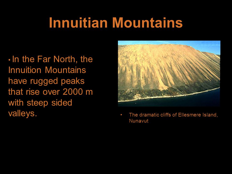 Innuitian Mountains In the Far North, the Innuition Mountains have rugged peaks that rise over 2000 m with steep sided valleys.