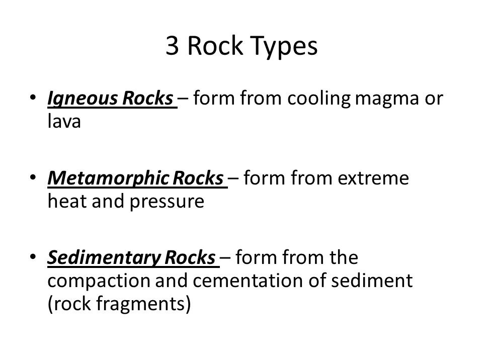 3 Rock Types Igneous Rocks – form from cooling magma or lava