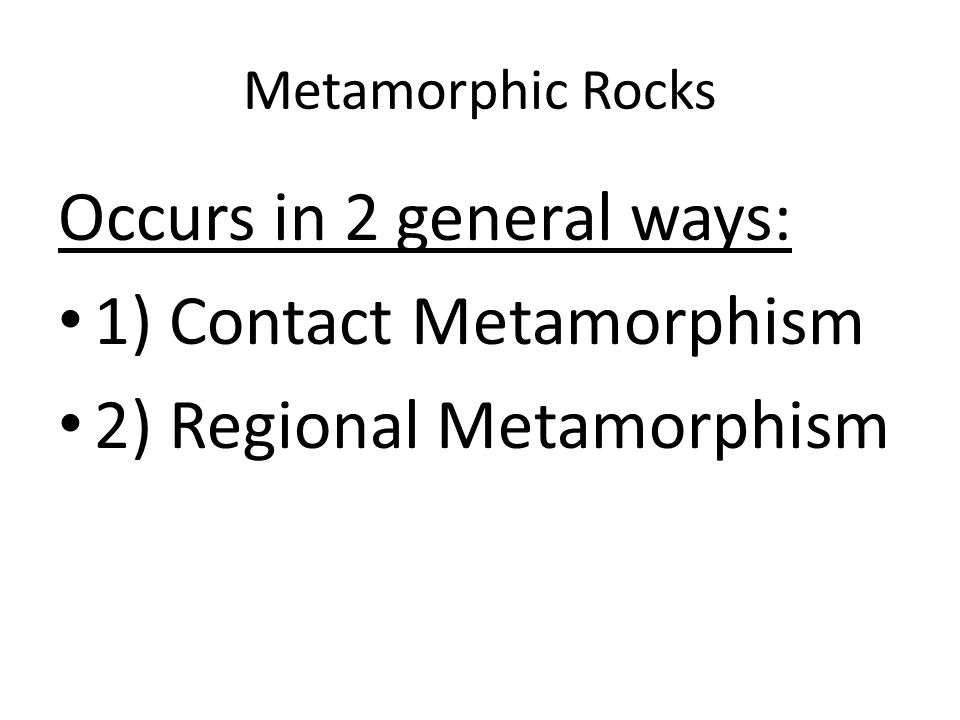 Occurs in 2 general ways: 1) Contact Metamorphism