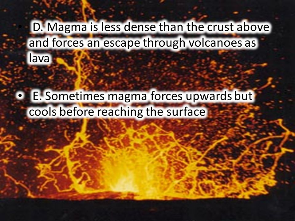 Igneous Rocks D. Magma is less dense than the crust above and forces an escape through volcanoes as lava.