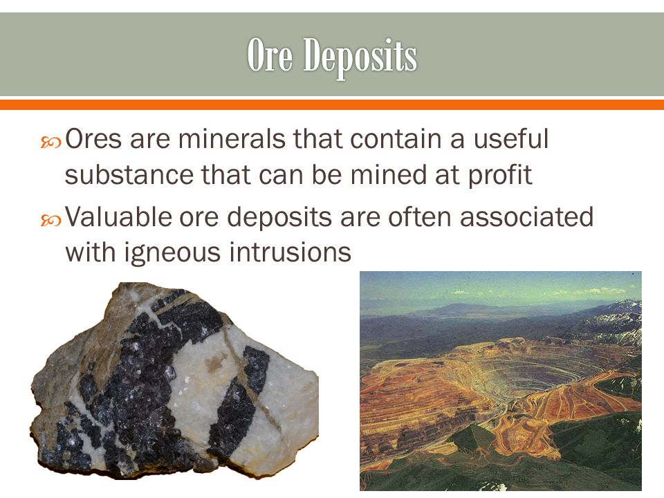 Ore Deposits Ores are minerals that contain a useful substance that can be mined at profit.