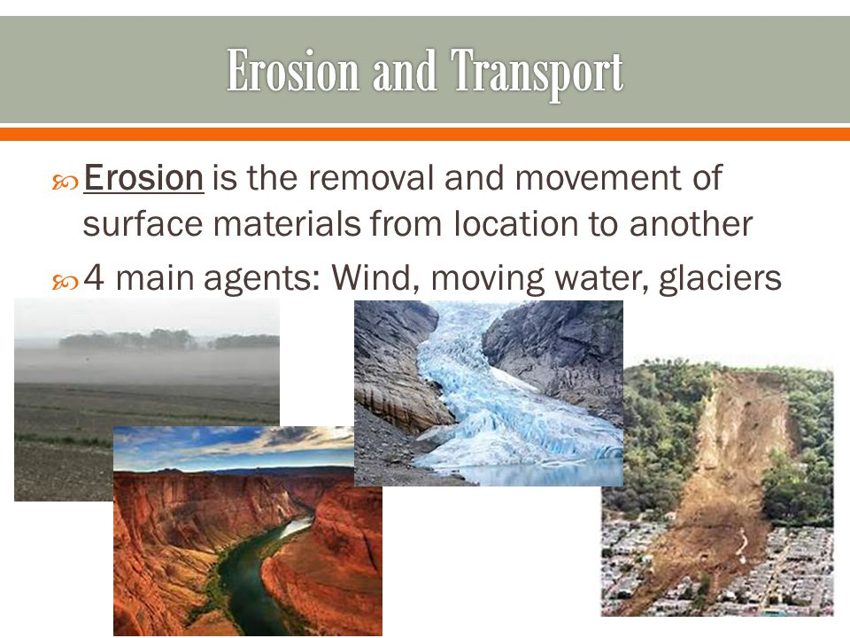 Erosion and Transport Erosion is the removal and movement of surface materials from location to another.
