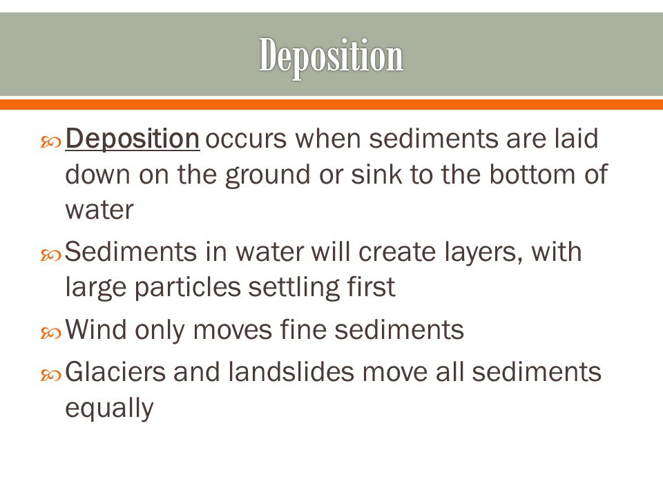 Deposition Deposition occurs when sediments are laid down on the ground or sink to the bottom of water.