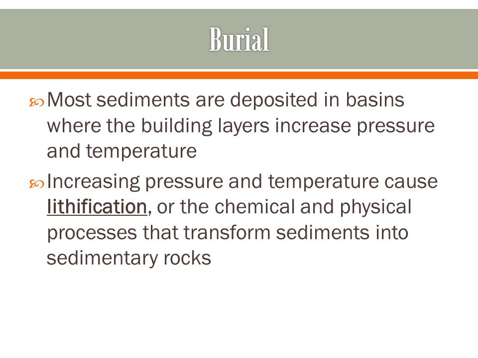 Burial Most sediments are deposited in basins where the building layers increase pressure and temperature.