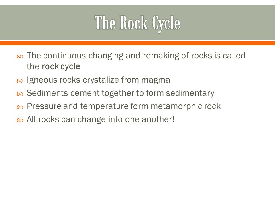 The Rock Cycle The continuous changing and remaking of rocks is called the rock cycle. Igneous rocks crystalize from magma.