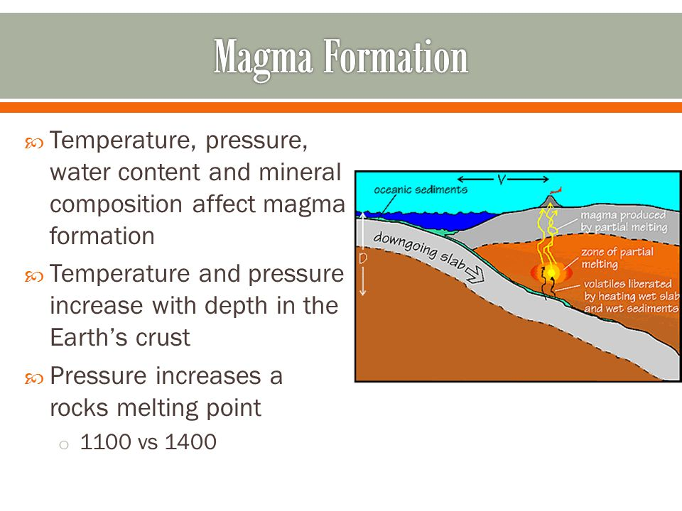 Magma Formation Temperature, pressure, water content and mineral composition affect magma formation.