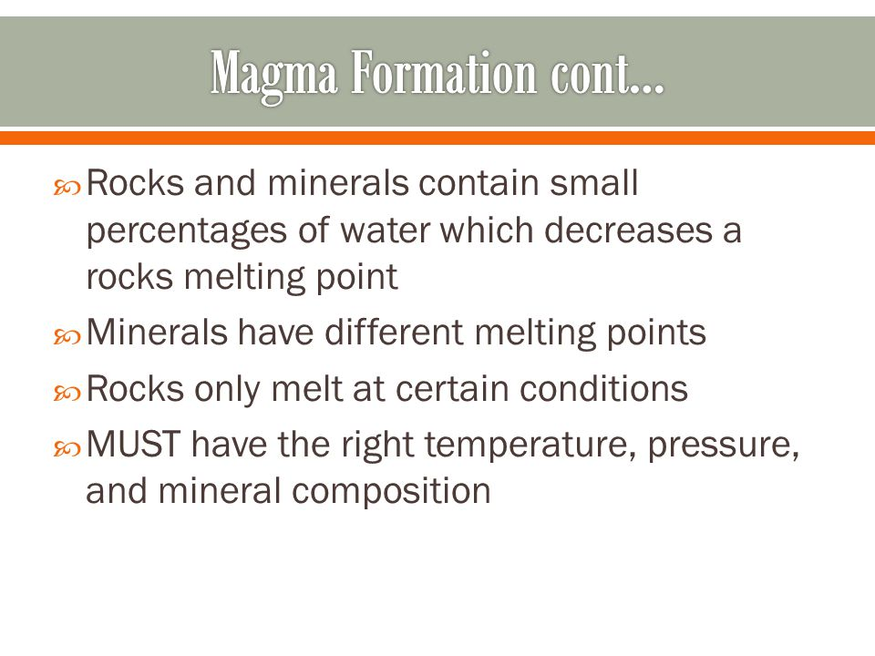 Magma Formation cont… Rocks and minerals contain small percentages of water which decreases a rocks melting point.