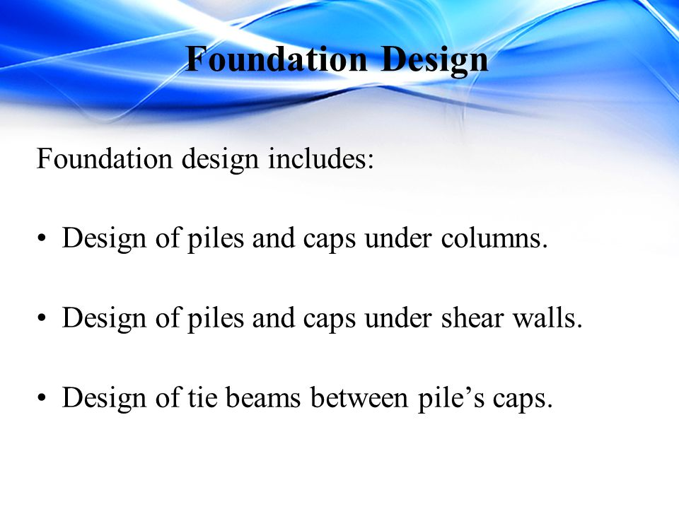 Foundation Design Foundation design includes:
