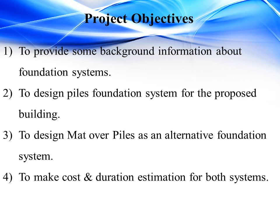 Project Objectives To provide some background information about foundation systems. To design piles foundation system for the proposed building.