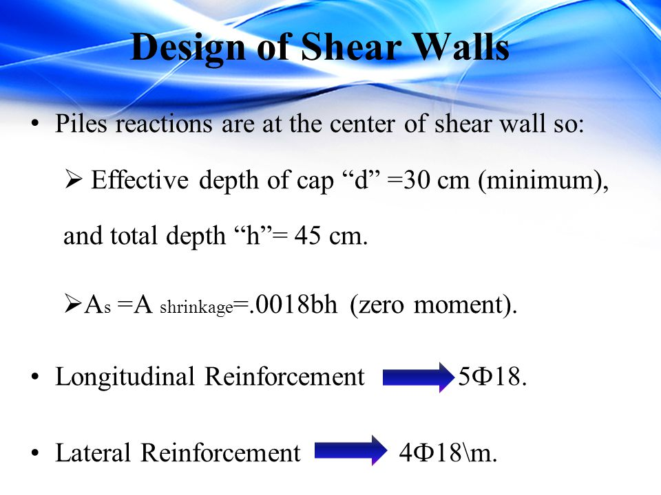 Design of Shear Walls Piles reactions are at the center of shear wall so: Effective depth of cap d =30 cm (minimum),