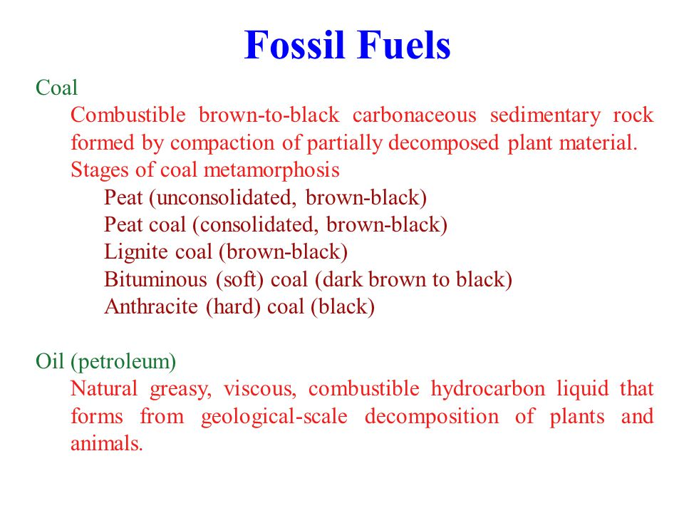 Fossil Fuels Coal. Combustible brown-to-black carbonaceous sedimentary rock formed by compaction of partially decomposed plant material.