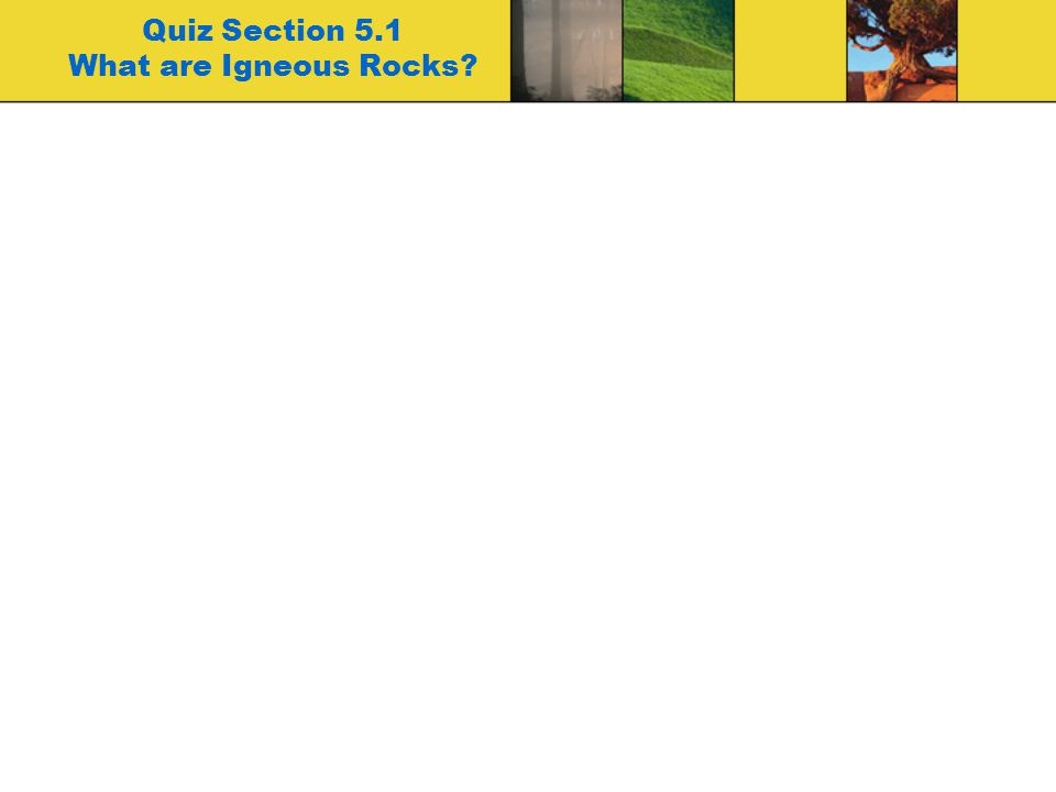 Quiz Section 5.1 What are Igneous Rocks