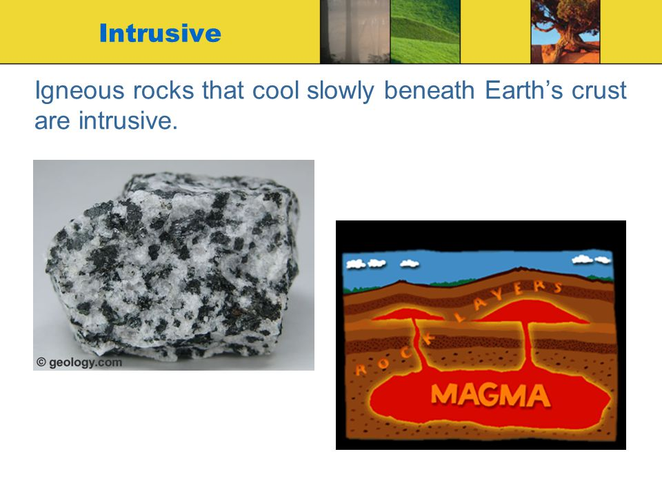 Igneous rocks that cool slowly beneath Earth's crust are intrusive.