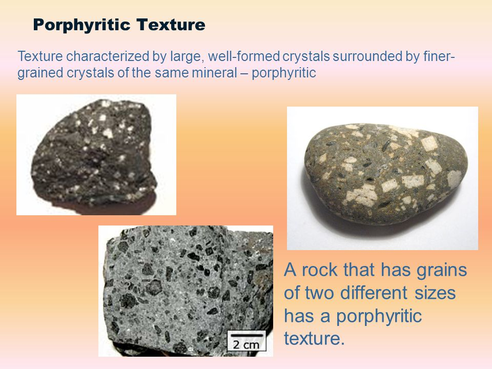 Porphyritic Texture Texture characterized by large, well-formed crystals surrounded by finer-grained crystals of the same mineral – porphyritic.