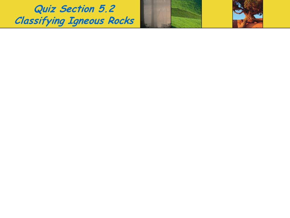 Quiz Section 5.2 Classifying Igneous Rocks
