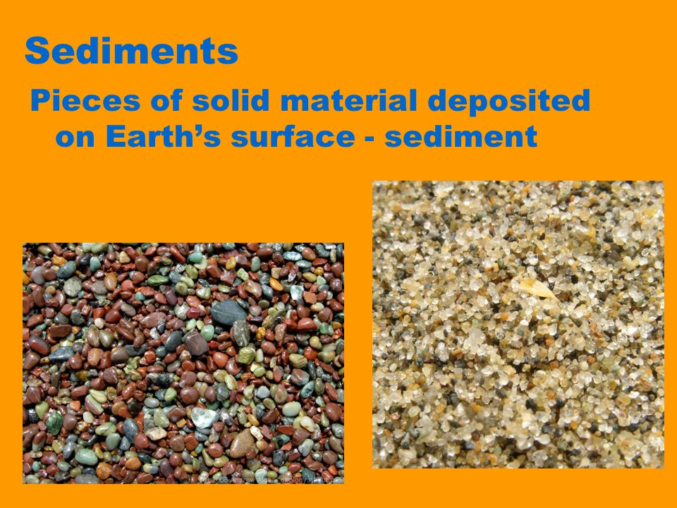 Sediments Pieces of solid material deposited on Earth's surface - sediment