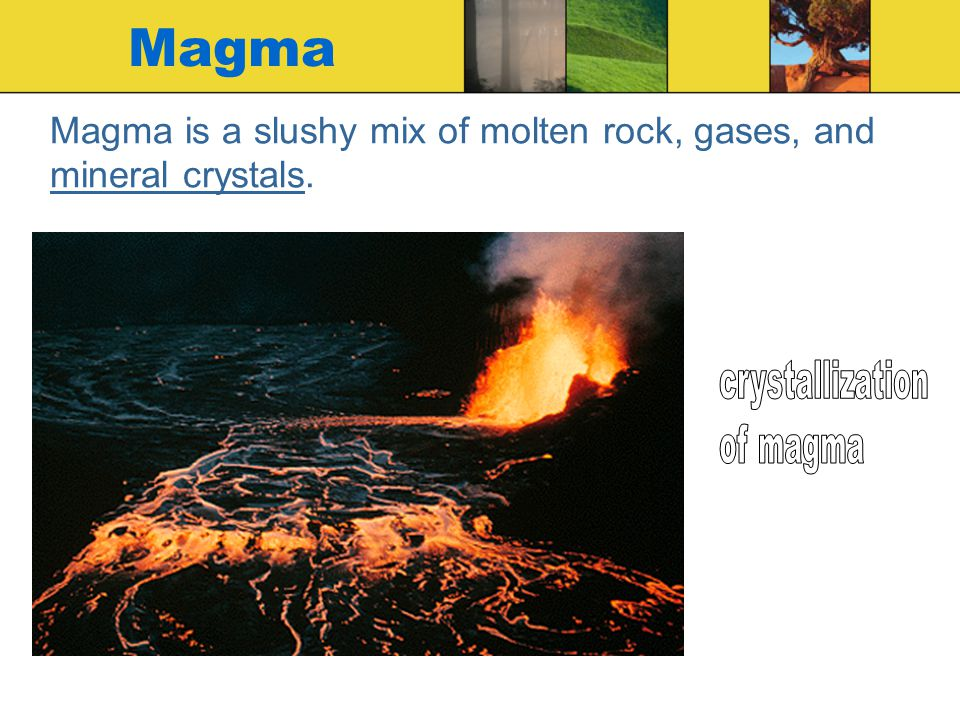 Magma is a slushy mix of molten rock, gases, and mineral crystals.