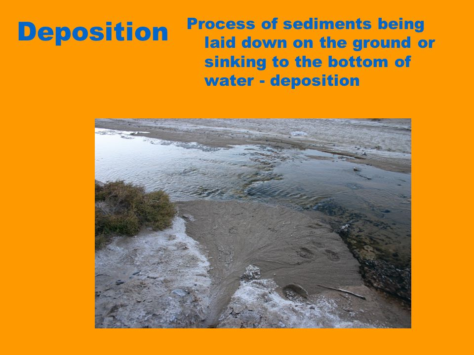 Deposition Process of sediments being laid down on the ground or sinking to the bottom of water - deposition.