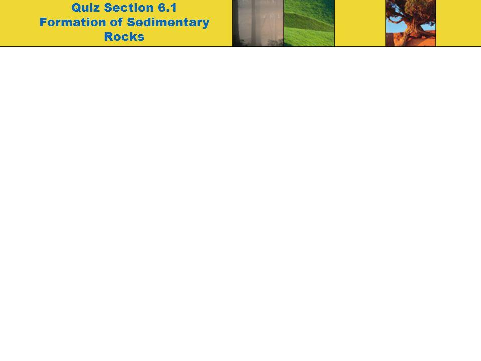 Quiz Section 6.1 Formation of Sedimentary Rocks