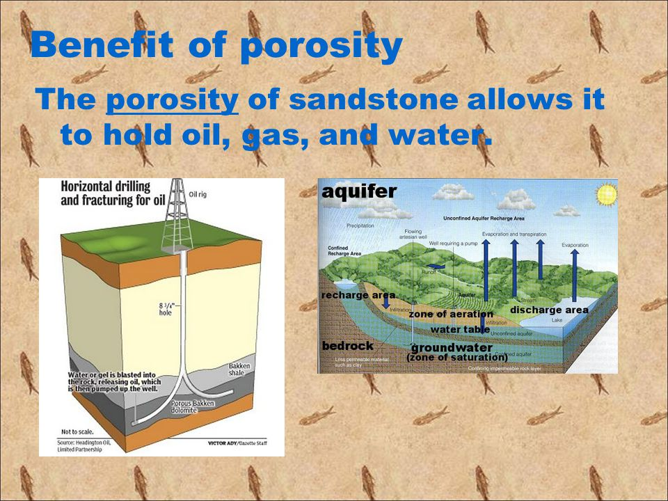 Benefit of porosity The porosity of sandstone allows it to hold oil, gas, and water.