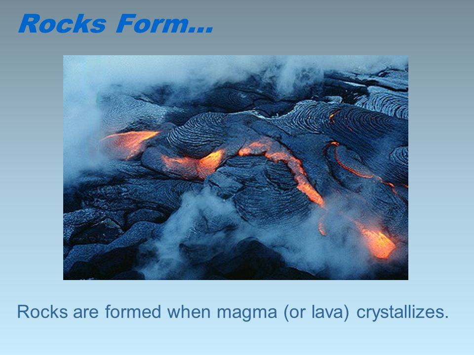 Rocks are formed when magma (or lava) crystallizes.