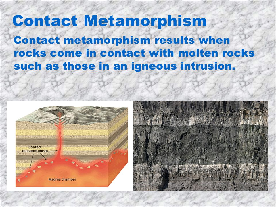 Contact Metamorphism Contact metamorphism results when rocks come in contact with molten rocks such as those in an igneous intrusion.