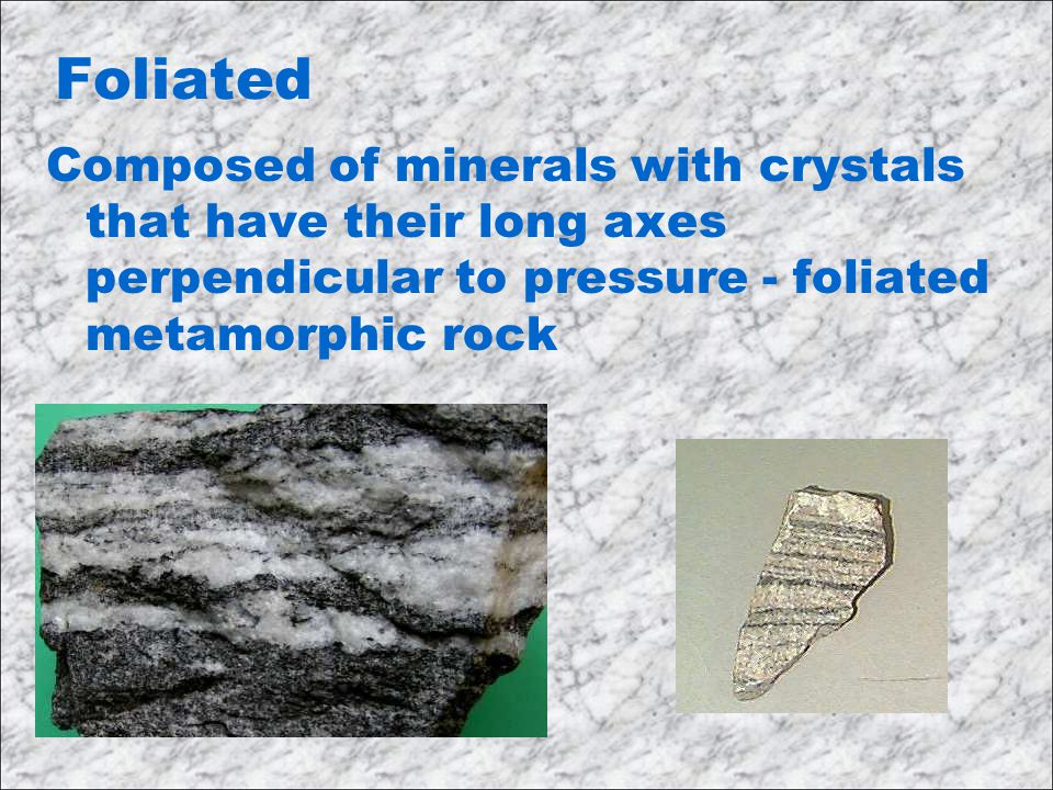 Foliated Composed of minerals with crystals that have their long axes perpendicular to pressure - foliated metamorphic rock.