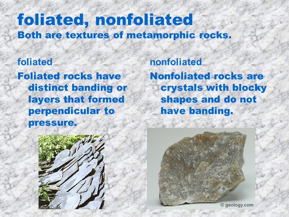 foliated, nonfoliated Both are textures of metamorphic rocks.