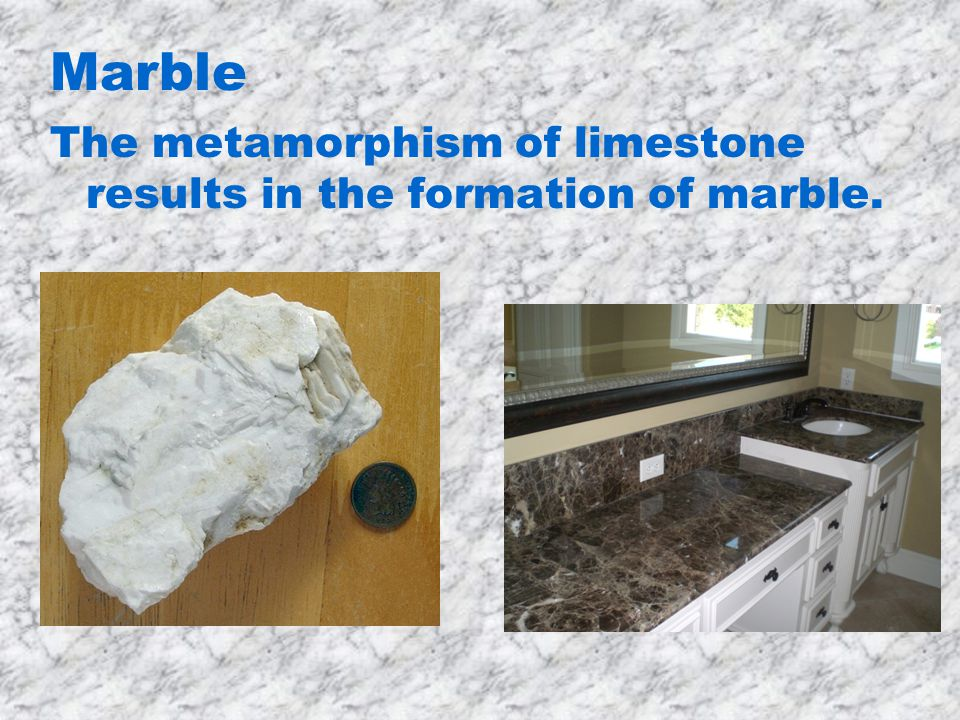 Marble The metamorphism of limestone results in the formation of marble.