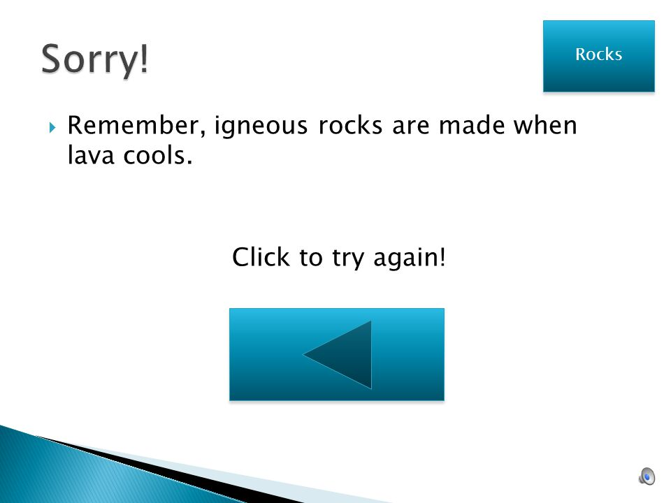 Sorry! Remember, igneous rocks are made when lava cools.
